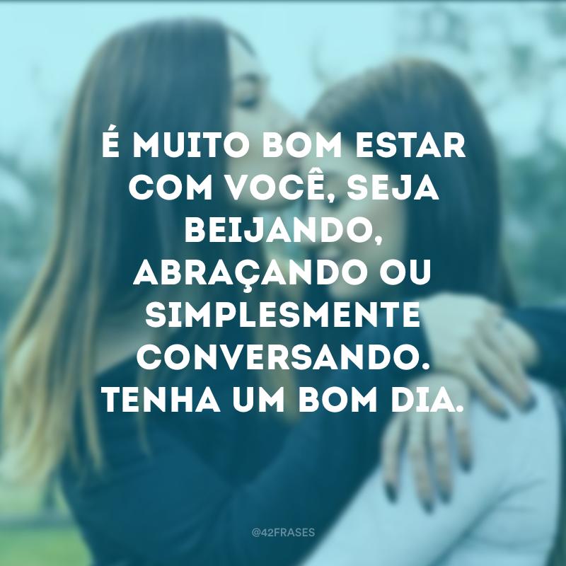 É muito bom estar com você, seja beijando, abraçando ou simplesmente conversando. Tenha um bom dia.