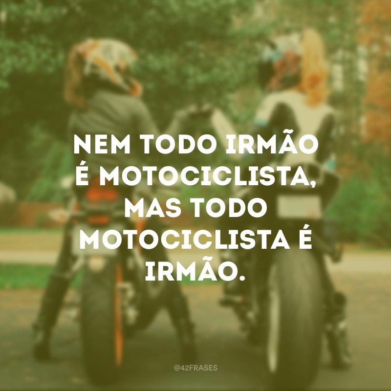 Nem todo irmão é motociclista, mas todo motociclista é irmão.