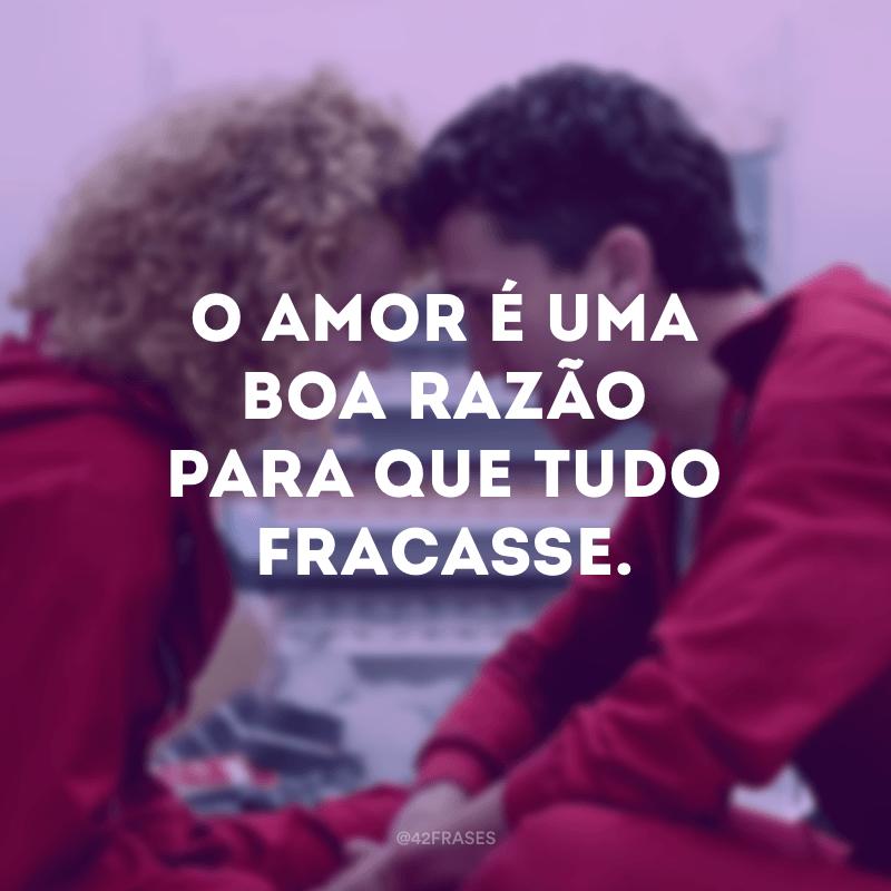 O amor é uma boa razão para que tudo fracasse.