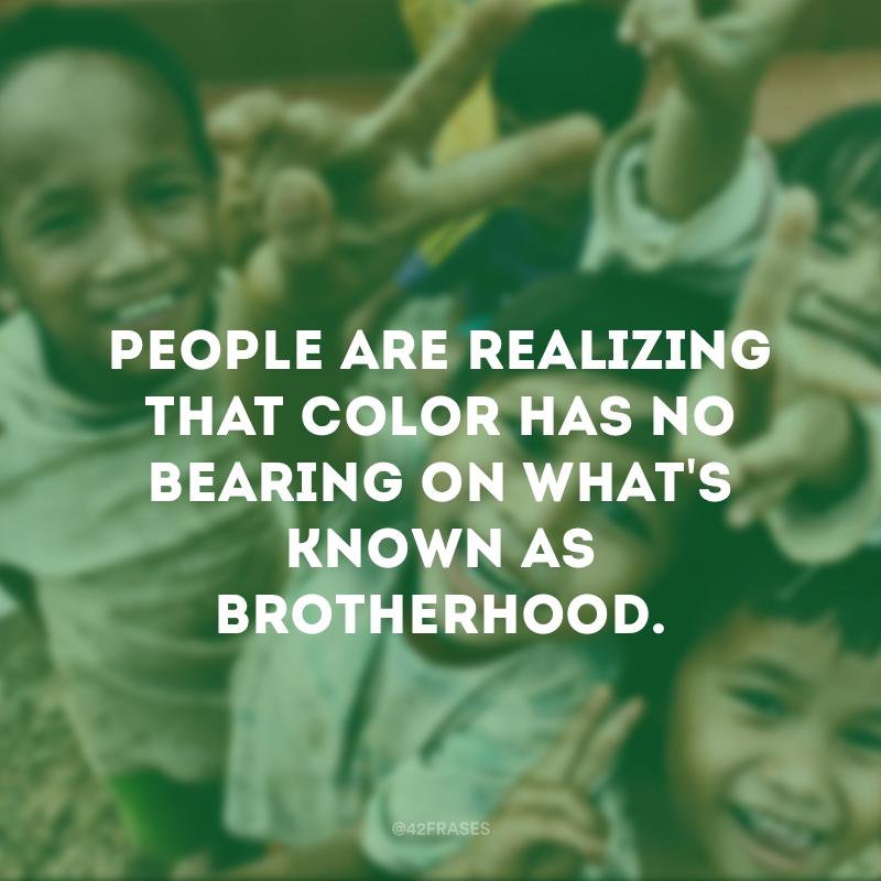 People are realizing that color has no bearing on what\'s known as brotherhood. - As pessoas estão percebendo que a cor não tem influência sobre o que é conhecido como irmandade.