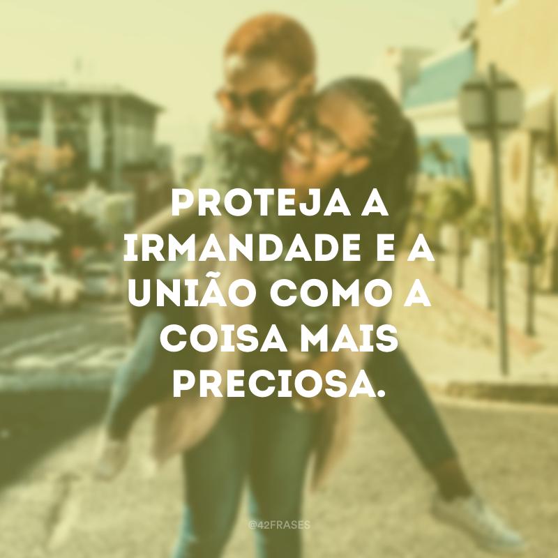 Proteja a irmandade e a união como a coisa mais preciosa.