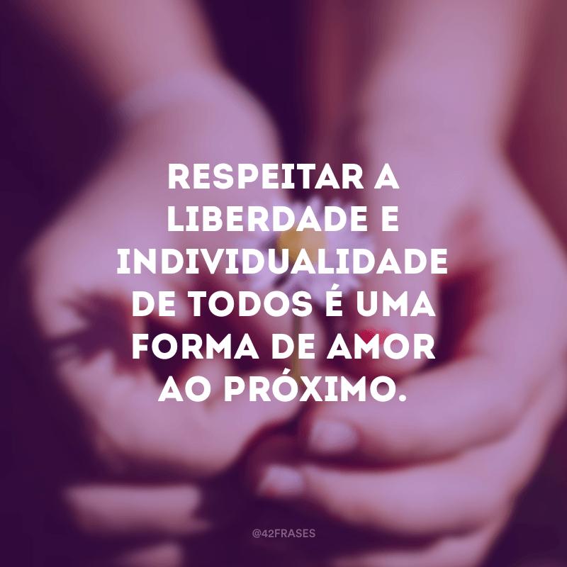 Respeitar a liberdade e individualidade de todos é uma forma de amor ao próximo.
