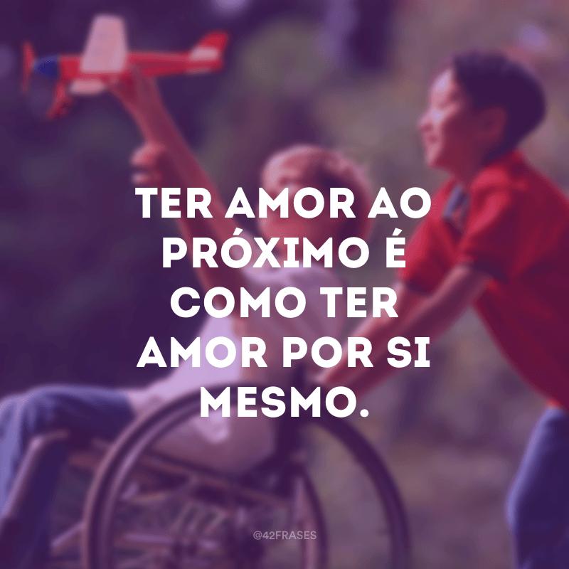 Ter amor ao próximo é como ter amor por si mesmo.