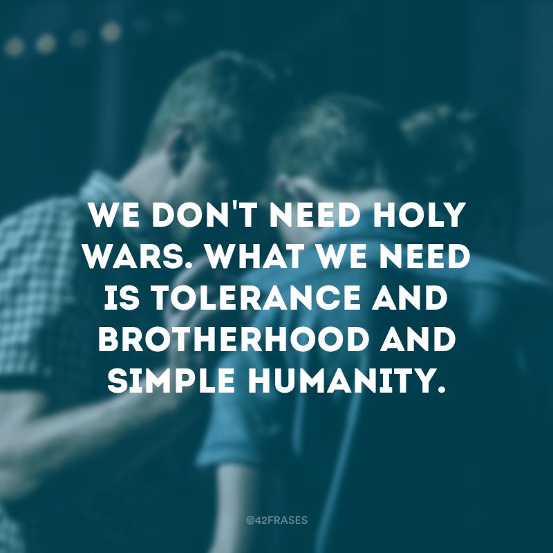 We don\'t need holy wars. What we need is tolerance and brotherhood and simple humanity. - Nós não precisamos de guerras santas. O que precisamos é de tolerância, fraternidade e humanidade simples.