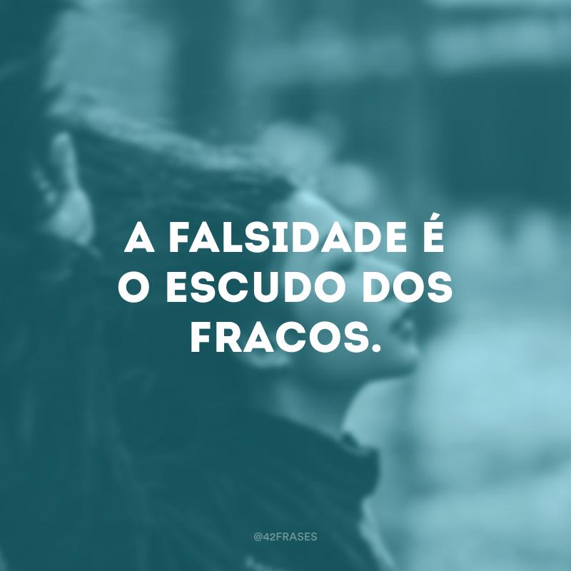A falsidade é o escudo dos fracos.