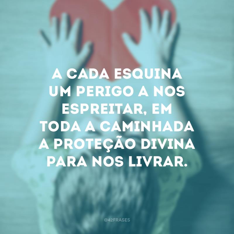 A cada esquina um perigo a nos espreitar, em toda a caminhada a proteção divina para nos livrar.
