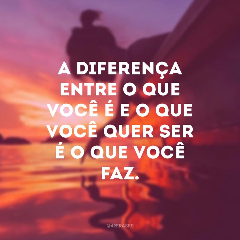 A diferença entre o que você é e o que você quer ser é o que você faz.