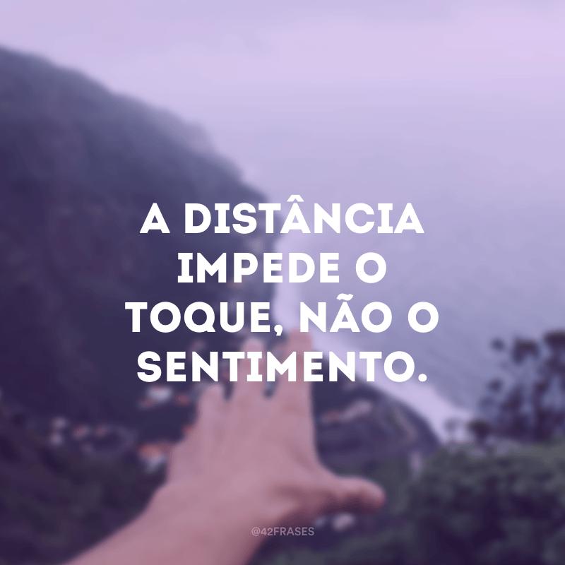 A distância impede o toque, não o sentimento.