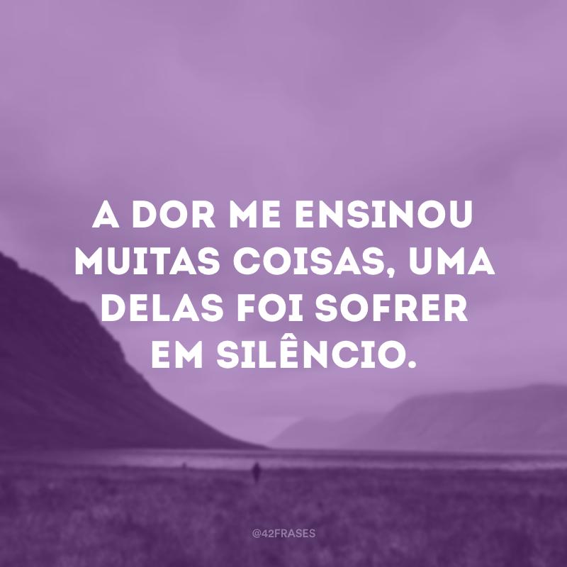 A dor me ensinou muitas coisas, uma delas foi sofrer em silêncio.