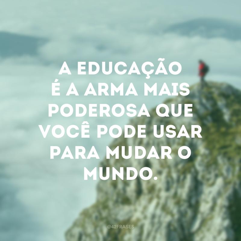 A educação é a arma mais poderosa que você pode usar para mudar o mundo.