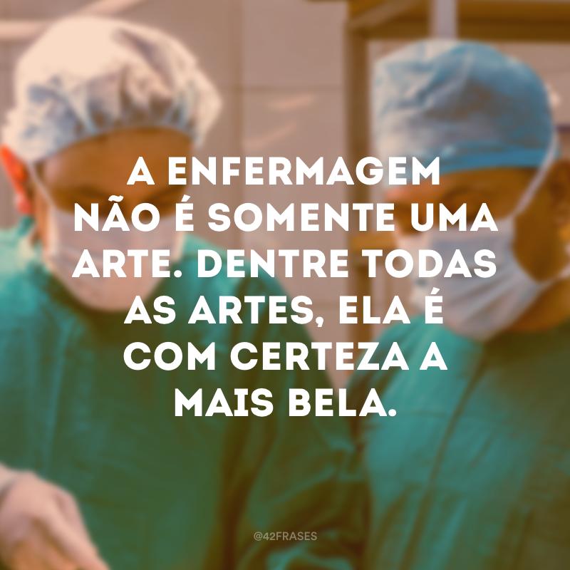 A enfermagem não é somente uma arte. Dentre todas as artes, ela é com certeza a mais bela.