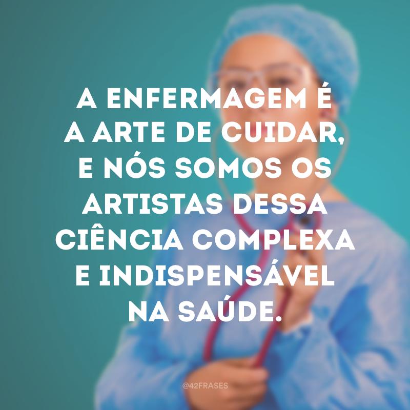 A enfermagem é a arte de cuidar, e nós somos os artistas dessa ciência complexa e indispensável na saúde.