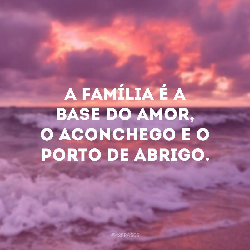 A família é a base do amor, o aconchego e o porto de abrigo.