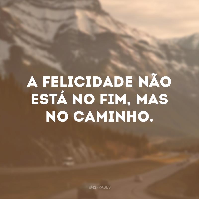 A felicidade não está no fim, mas no caminho.