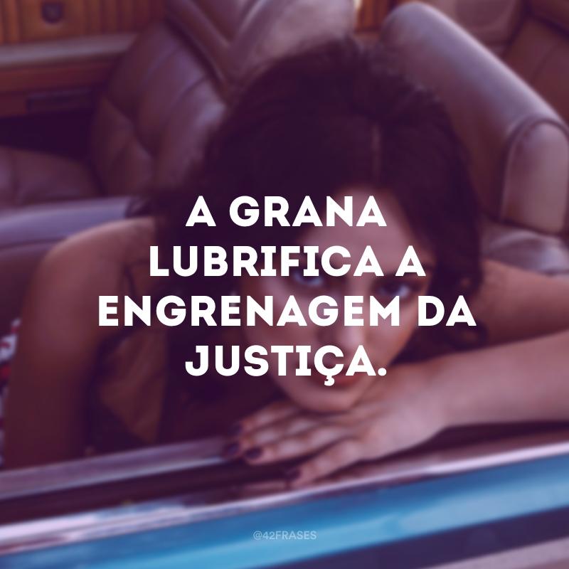 A grana lubrifica a engrenagem da justiça.