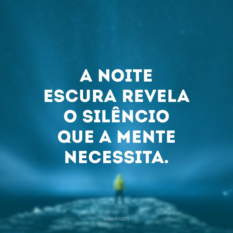 A noite escura revela o silêncio que a mente necessita.
