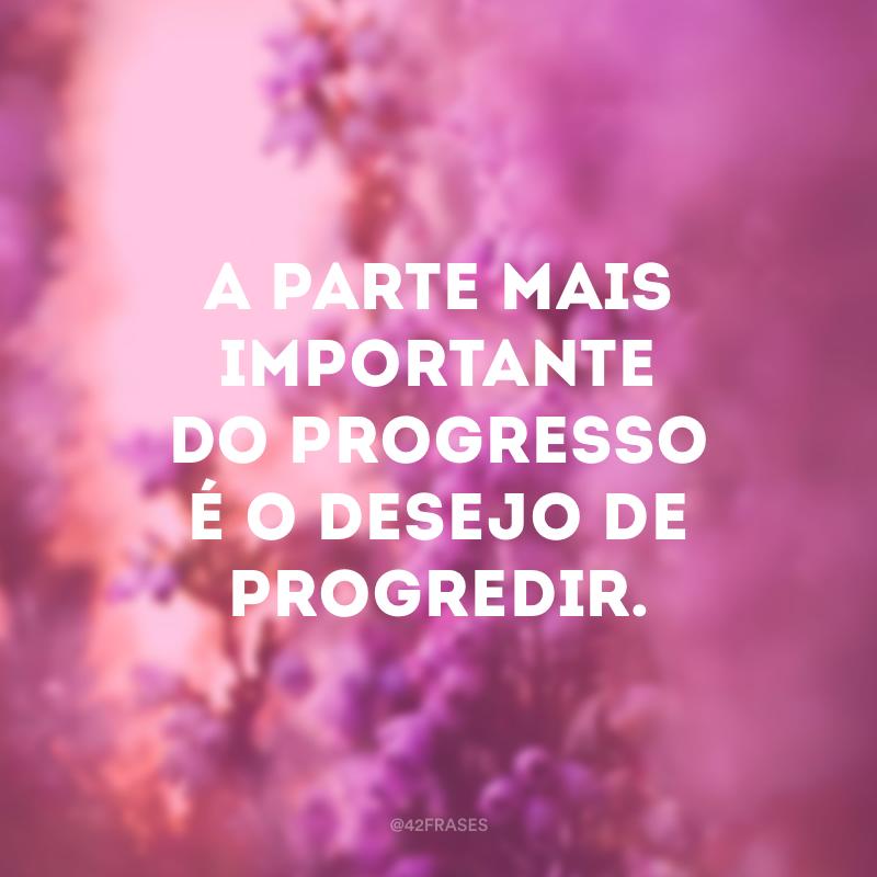 A parte mais importante do progresso é o desejo de progredir.