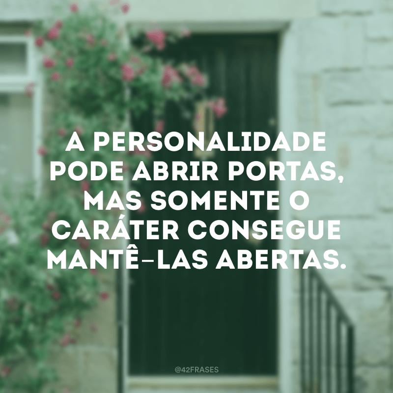 A personalidade pode abrir portas, mas somente o caráter consegue mantê-las abertas.