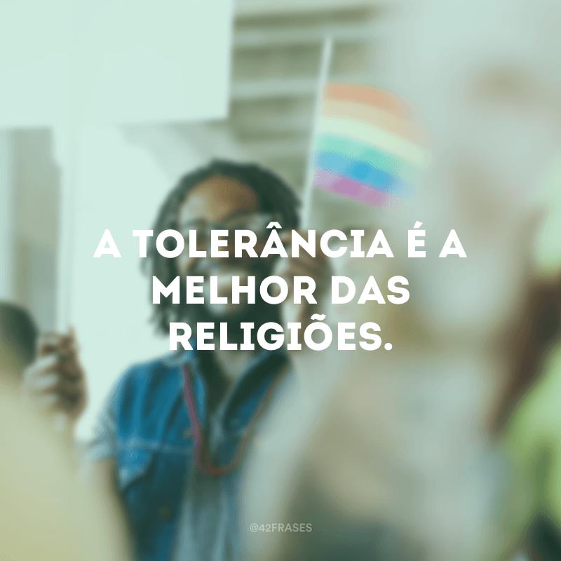 A tolerância é a melhor das religiões.