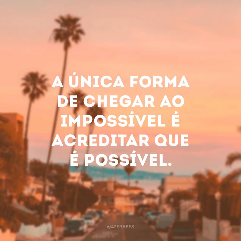 A única forma de chegar ao impossível é acreditar que é possível.