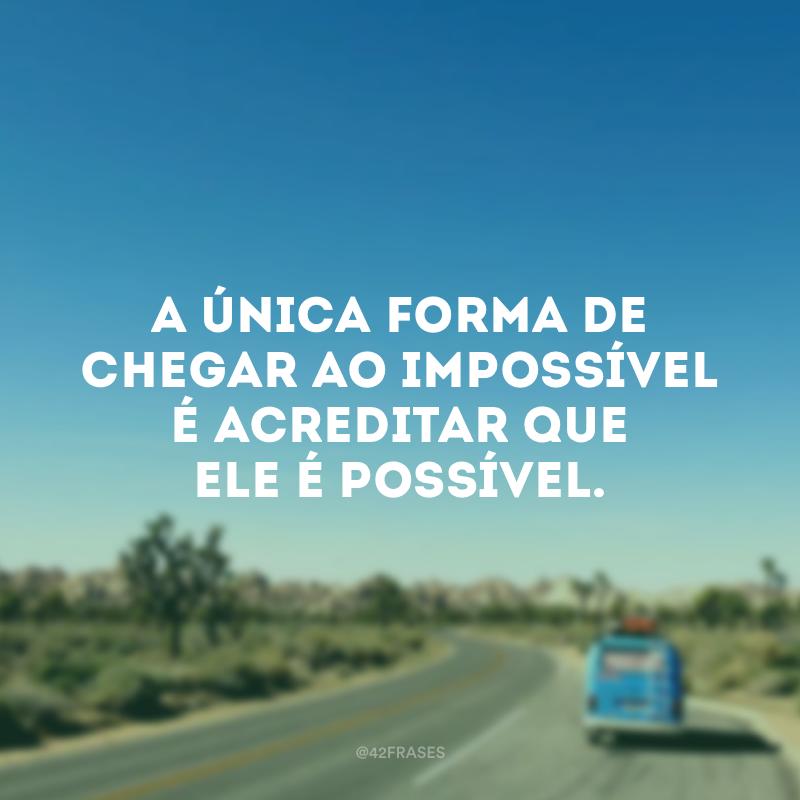 A única forma de chegar ao impossível é acreditar que ele é possível.