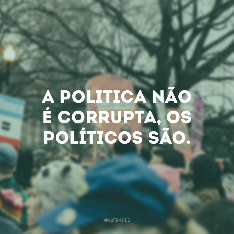 A politica não é corrupta, os políticos são.