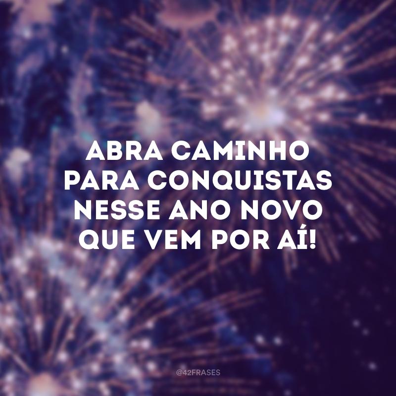 Abra caminho para conquistas nesse Ano Novo que vem por aí!