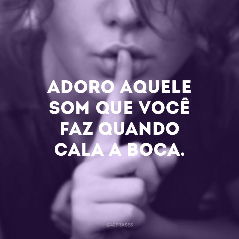 Adoro aquele som que você faz quando cala a boca.