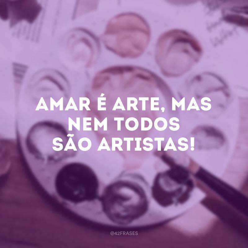 Amar é arte, mas nem todos são artistas!