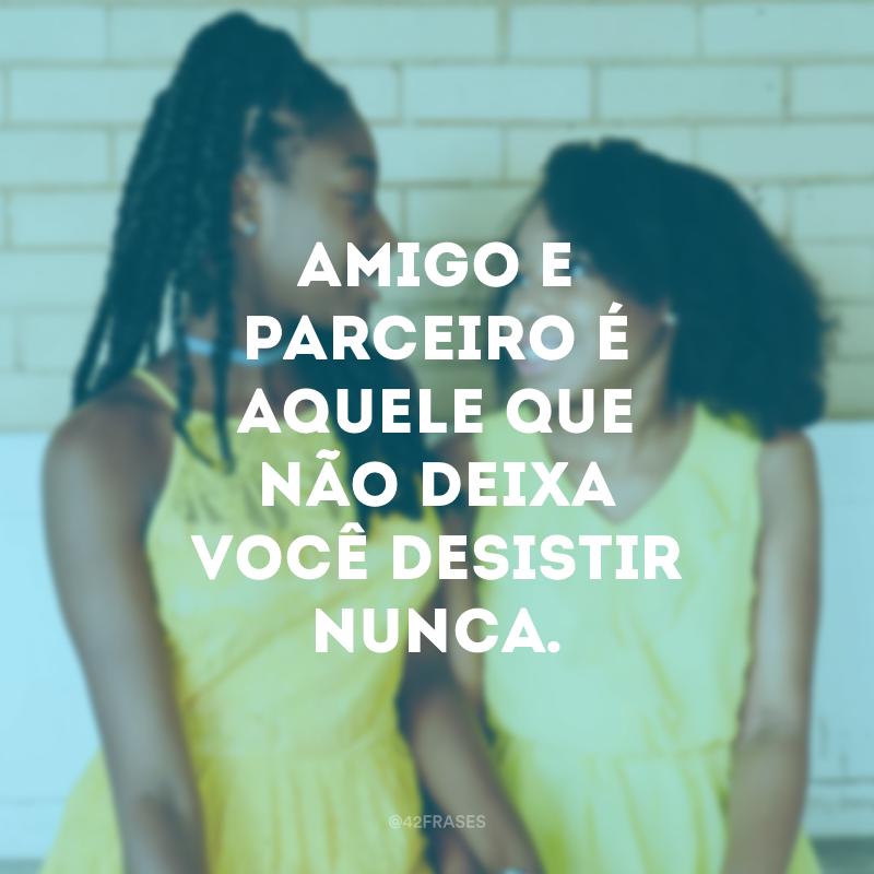 Amigo e parceiro é aquele que não deixa você desistir nunca.
