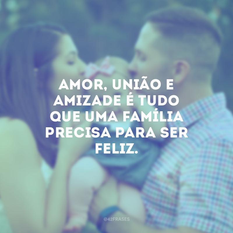 Amor, união e amizade é tudo que uma família precisa para ser feliz.
