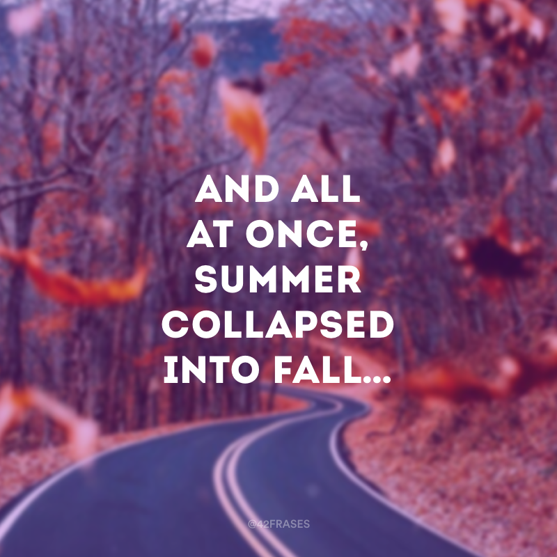 And all at once, summer collapsed into fall… (E de repente, o verão virou outono.)