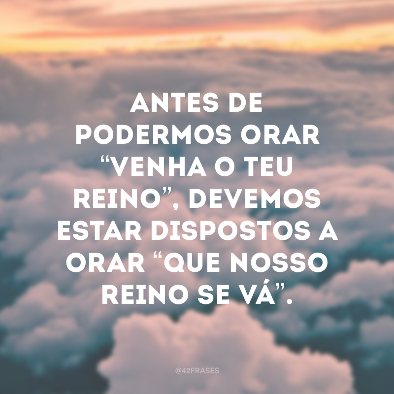 """Antes de podermos orar """"Venha o teu Reino"""", devemos estar dispostos a orar """"Que nosso reino se vá""""."""
