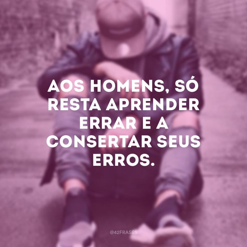 Aos homens, só resta aprender errar e a consertar seus erros.