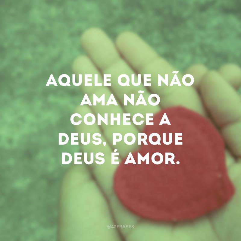Aquele que não ama não conhece a Deus, porque Deus é amor.