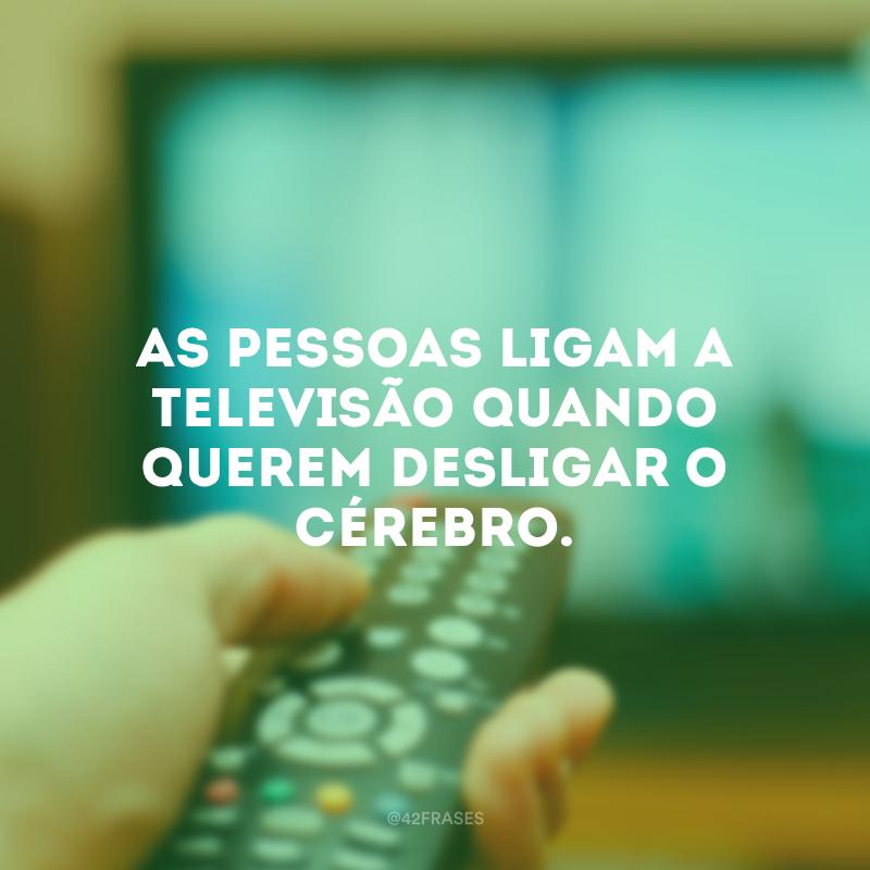 As pessoas ligam a televisão quando querem desligar o cérebro.