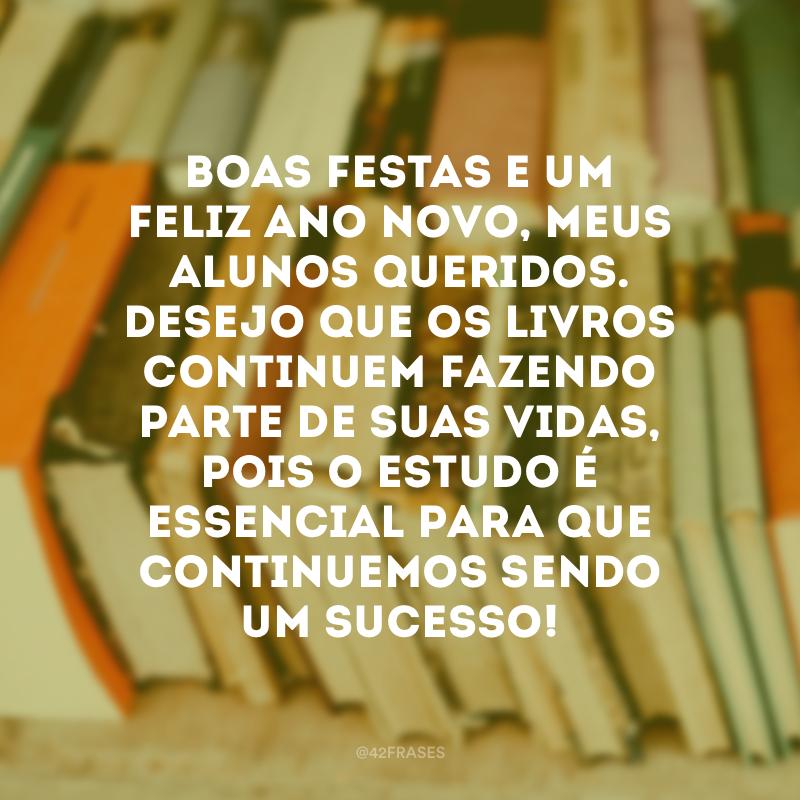 Boas festas e um Feliz Ano Novo, meus alunos queridos. Desejo que os livros continuem fazendo parte de suas vidas, pois o estudo é essencial para que continuemos sendo um sucesso!