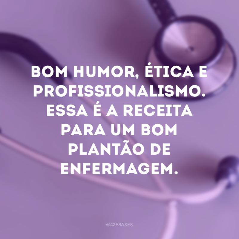 Bom humor, ética e profissionalismo. Essa é a receita para um bom plantão de enfermagem.