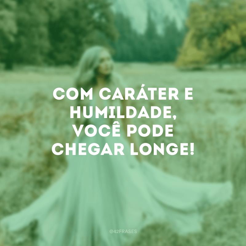 Com caráter e humildade, você pode chegar longe!