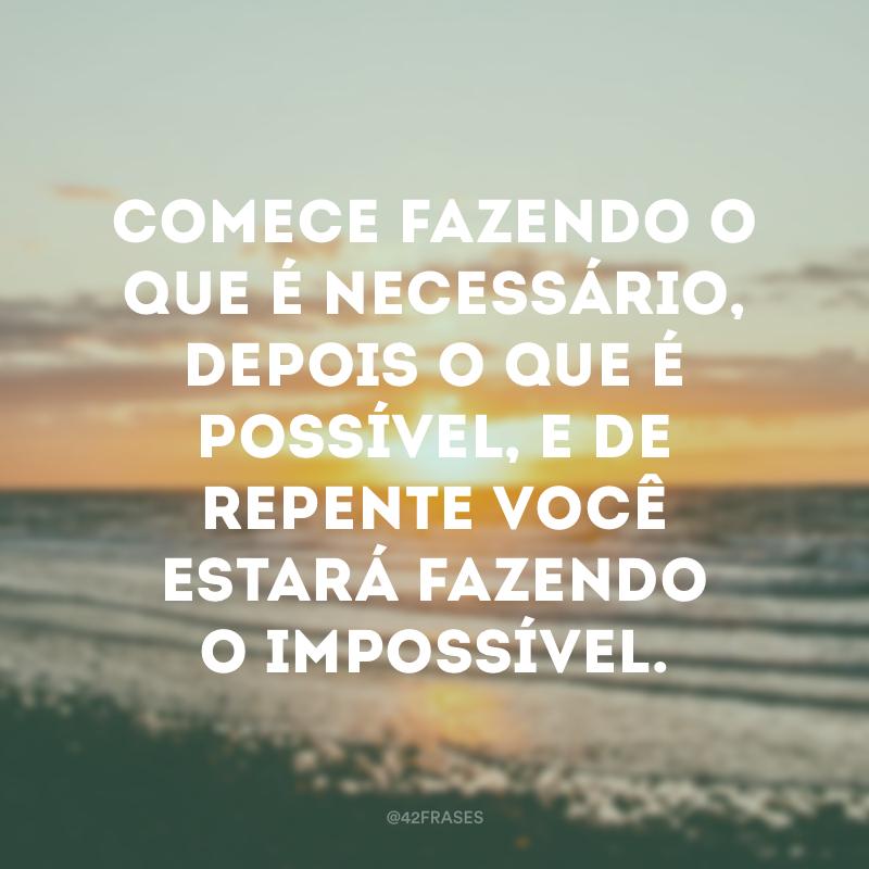 Comece fazendo o que é necessário, depois o que é possível, e de repente você estará fazendo o impossível.