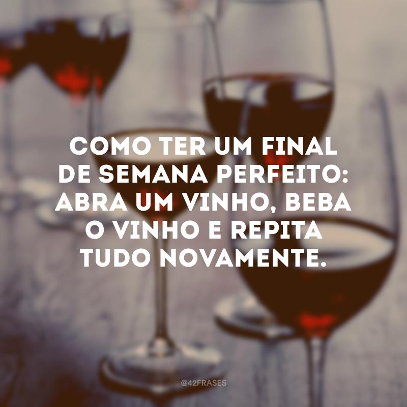 Como ter um final de semana perfeito: abra um vinho, beba o vinho e repita tudo novamente.