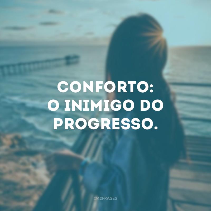 Conforto: o inimigo do progresso.