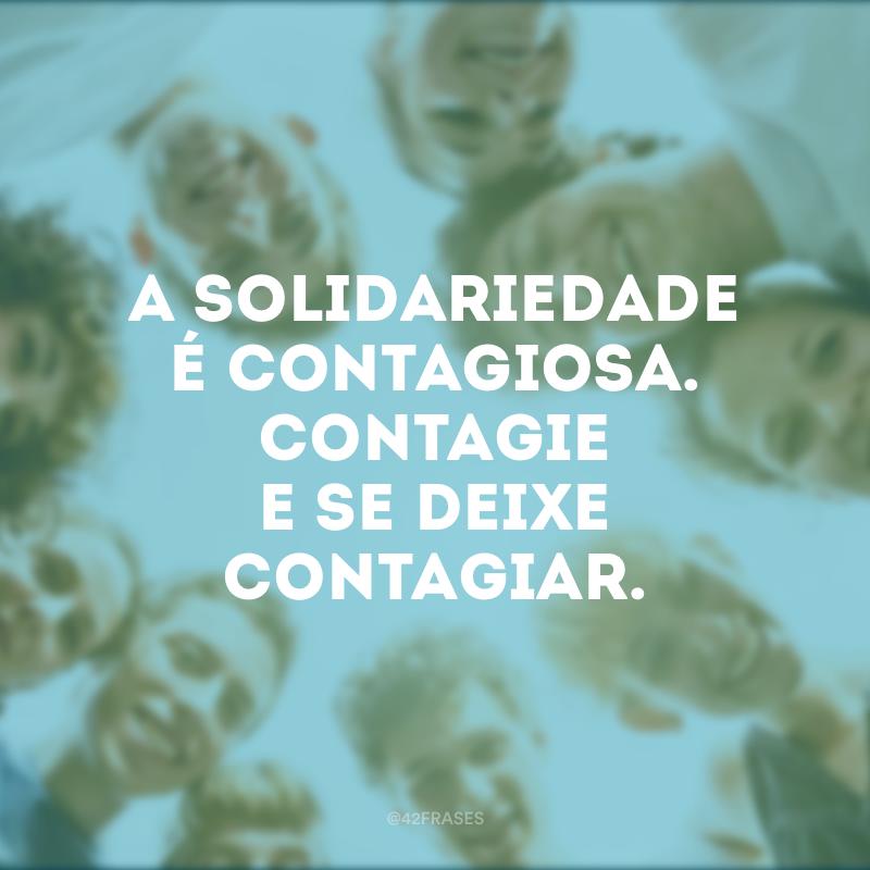 A solidariedade é contagiosa. Contagie e se deixe contagiar.