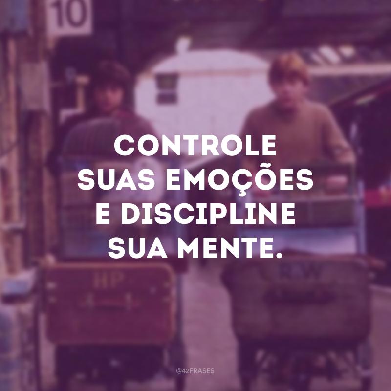 Controle suas emoções e discipline sua mente.
