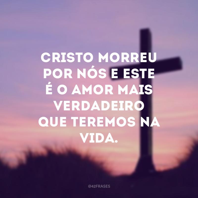 Cristo morreu por nós e este é o amor mais verdadeiro que teremos na vida.