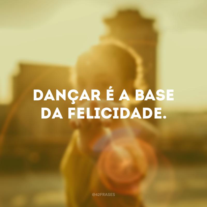 Dançar é a base da felicidade.