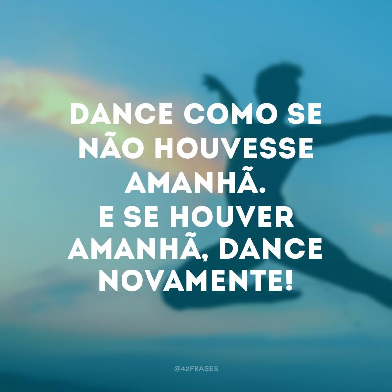 Dance como se não houvesse amanhã. E se houver amanhã, dance novamente!