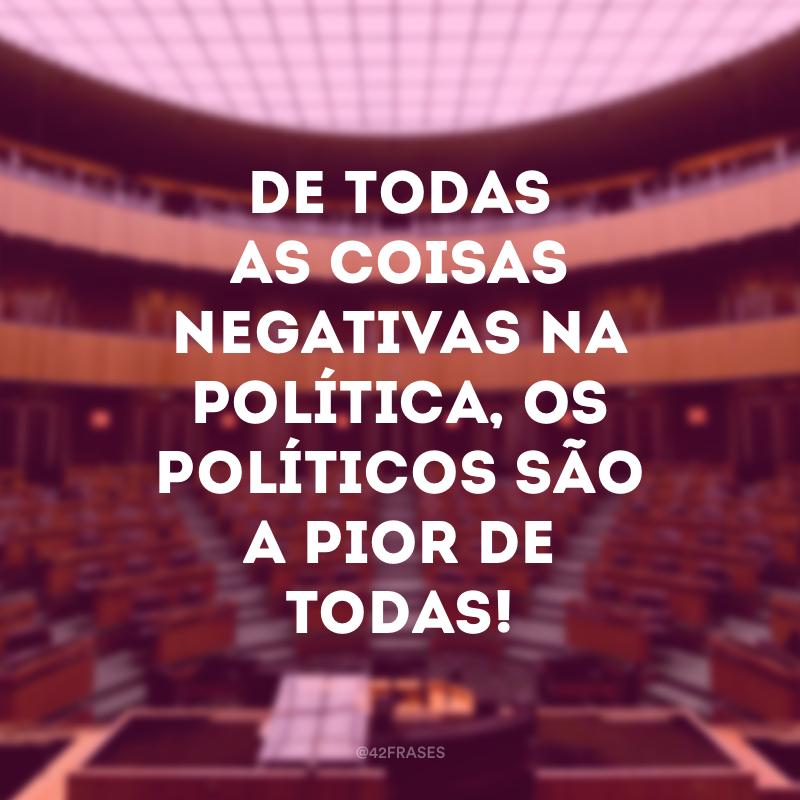 De todas as coisas negativas na política, os políticos são a pior de todas!