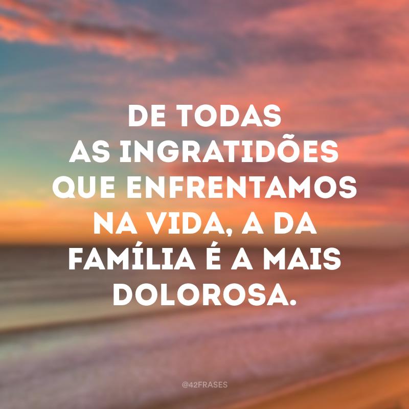 De todas as ingratidões que enfrentamos na vida, a da família é a mais dolorosa.