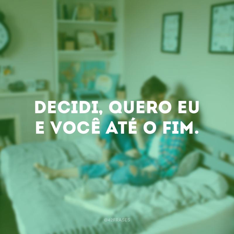 Decidi, quero eu e você até o fim.